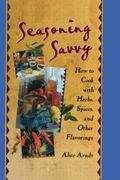 Seasoning Savvy How to Cook With Herbs, Spices, and Other Flavorings