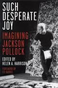 Such Desperate Joy Imagining Jackson Pollock