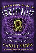 Beginner's Guide to Immortality Extraordinary People, Alien Brains, And Quantum Ressurrection