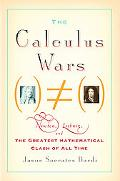 Calculus Wars Newton, Leibniz, and the Greatest Mathematical Clash of All Time