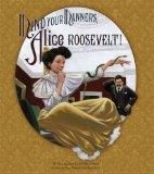 Alice! Mind Your Manners!: A Story about Theodore Roosevelt and His Daughter Alice