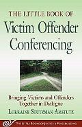 Little Book of Victim Offender Conferencing Bringing Victims and Offenders Together in Dialogue
