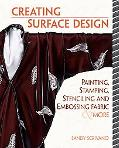 Creative Surface Design Painting, Stamping, Stenciling, and Embossing Fabric & More