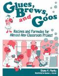 Glues, Brews, and Goos Recipes and Formulas for Almost Any Classroom Project
