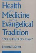 Health and Medicine in the Evangelical Tradition:  Not by Might nor Power