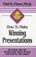 How to Make Winning Presentations: 30 Action Tips for Getting Your Ideas Across with Clarity...