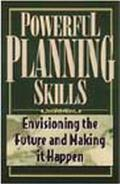 Powerful Planning Skills Envisioning the Future and Making It Happen