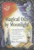 Magical Oils by Moonlight Understand Essential Oils, Their Blends and Uses; Discover the Pow...