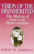 Vision of the Disinherited: The Making of American Pentecostalism - Robert Mapes Anderson