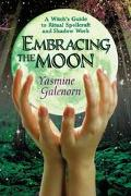 Embracing the Moon A Witch's Guide to Rituals, Spellcrafts and Shadow Work