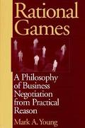 Rational Games A Philosophy of Business Negotiation from Practical Reason