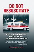 Do Not Resuscitate: Why the Health Insurance Industry Is Dying, and How We Must Replace It