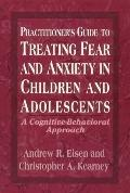 Practitioner's Guide to Treating Fear and Anxiety in Children and Adolescents; A Cognitive-B...