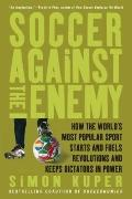 Soccer Against the Enemy: How the World's Most Popular Sport Starts and Fuels Revolutions an...