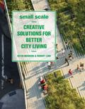 Small Scale : Creative Solutions for Better City Living