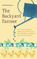 Backyard Farmer : How to Grow Safe, Organic, Healthier Foods while Becoming More Self Suffic...