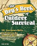 Boy's Book of Outdoor Survival: 101 Courageous Skills for Exploring the Dangerous Wild