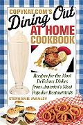 CopyKat.com's Dining Out at Home Cookbook: Recipes for the Most Delicious Dishes from Americ...