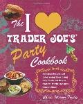 I Love Trader Joe's Party Cookbook : Delicious Recipes and Entertaining Ideas Using Only Foo...