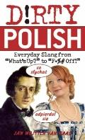 Dirty Polish : Everyday Slang from What's up? to F*%# Off!