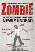 So Now You're a Zombie : A Handbook for the Newly Undead
