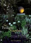 Twilight Garden : Creating a Garden That Entrances by Day and Comes Alive at Night