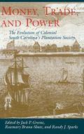 Money, Trade, and Power The Evolution of Colonialsouth Carolina's Plantation Society