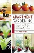 Apartment Gardening : Plants, Projects, and Recipes for Growing Food in Your Urban Home