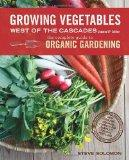 Growing Vegetables West of the Cascades, Updated 6th Edition: The Complete Guide to Organic ...
