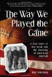 The Way We Played The Game: A True Story of One Team and the Dawning of American Football