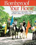 Bombproof Your Horse Teach Your Horse to Be Confident, Obedient, and Safe No Matter What You...