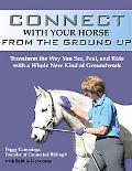 Connect with Your Horse from the Ground Up: Transform the Way You See, Feel, and Ride with a...