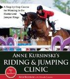 Anne Kursinski's Riding & Jumping Clinic: A Step-by-Step Course for Winning in the Hunter an...
