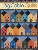 New Look at Log Cabin Quilts Design a Scene Block by Block Plus 9 Easy-To-Follow Projects