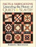 Facts & Fabrications Unraveling the History of Quilts & Slavery 8 Projects, 20 Blocks, First...