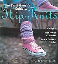 Craft Queen's Guide to Hip Knits 19 Projects, Step-by-step Instructions, Basic to Advanced S...