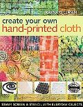 Create Your Own Hand-Printed Cloth: Stamp, Screen, and Stencil with Everyday Objects