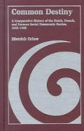 Common Destiny A Comparative History of the Dutch, French, and German Social Democratic Part...