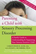 Parenting a Child With Sensory Processing Disorder A Family Guide to Understanding & Supporting Your Sensory-sensitive Child