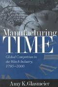 Manufacturing Time Global Competition in the Watch Industry, 1795-2000