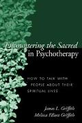 Encountering the Sacred in Psychotherapy How to Talk With People About Their Spiritual Lives