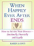 When Happily Ever After Ends How to Survive Your Divorce-emotionally, Financially And Legally