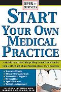Start Your Own Medical Practice A Guide to All the Things They Don't Teach You in Medical Sc...