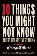 10 Things You Might Not Know about Nearly Everything : A Collection of Fascinating Historica...