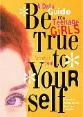 Be True to Yourself A Daily Guide for Teenage Girls