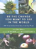 Be the Change You Want to See in the World 365 Things You Can Do for Yourself And Your Planet