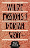 Wilde Passions of Dorian Gray : A Novel