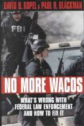 No More Wacos What's Wrong With Federal Law Enforcement and How to Fix It
