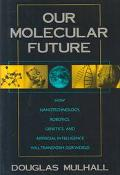 Our Molecular Future How Nanotechnology, Robotics, Genetics and Artificial Intelligence Will...