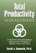 Total Productivity Management A Systemic and Quantitative Approach to Complete in Quality, P...
